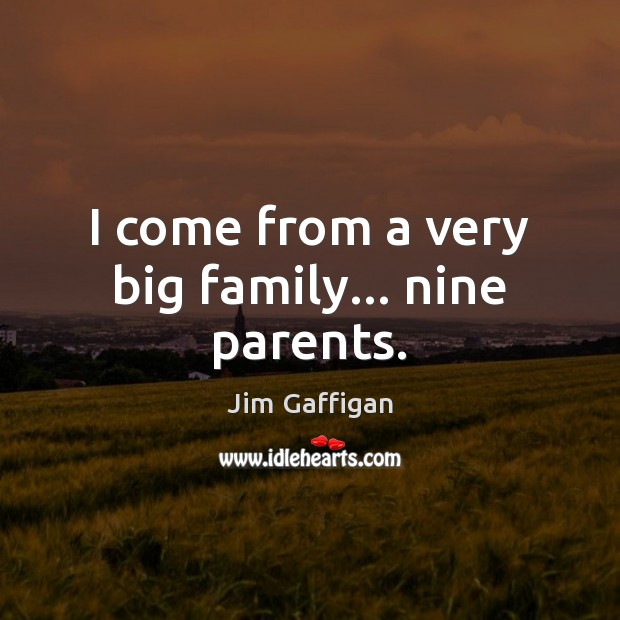 I come from a very big family… nine parents. Image