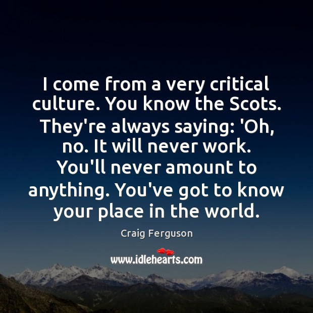 I come from a very critical culture. You know the Scots. They're Craig Ferguson Picture Quote