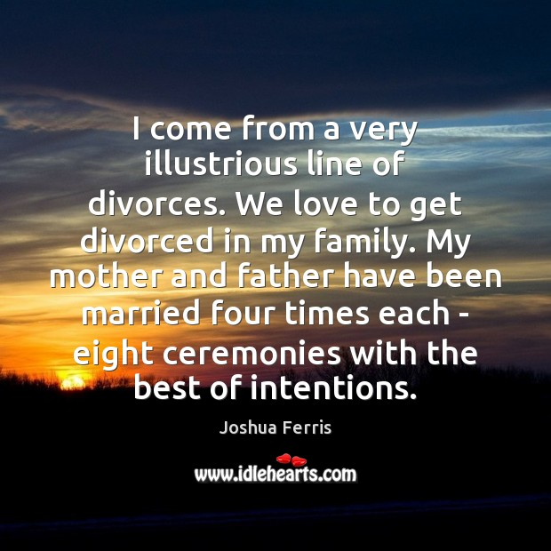 I come from a very illustrious line of divorces. We love to Joshua Ferris Picture Quote