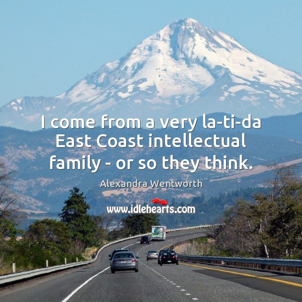 Image, I come from a very la-ti-da East Coast intellectual family – or so they think.