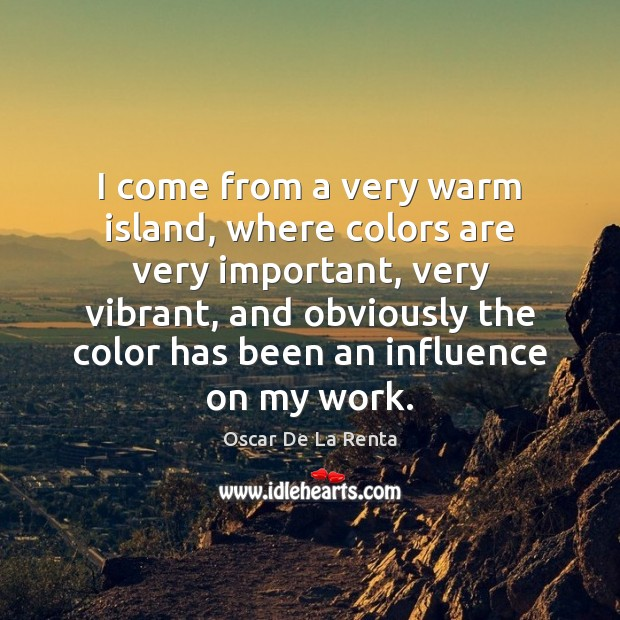 I come from a very warm island, where colors are very important, Oscar De La Renta Picture Quote