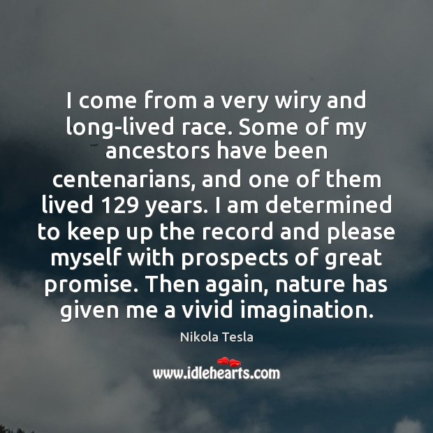I come from a very wiry and long-lived race. Some of my Image