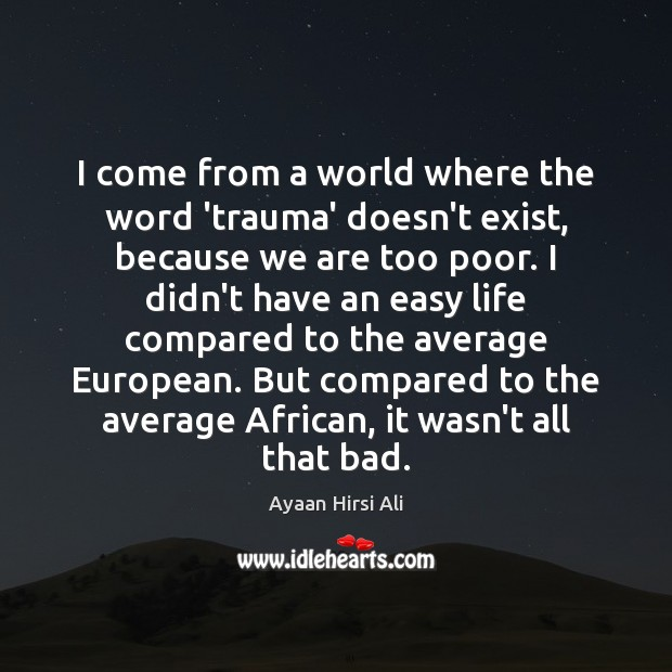 I come from a world where the word 'trauma' doesn't exist, because Ayaan Hirsi Ali Picture Quote