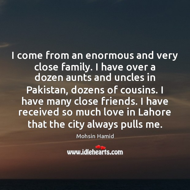 I come from an enormous and very close family. I have over Mohsin Hamid Picture Quote