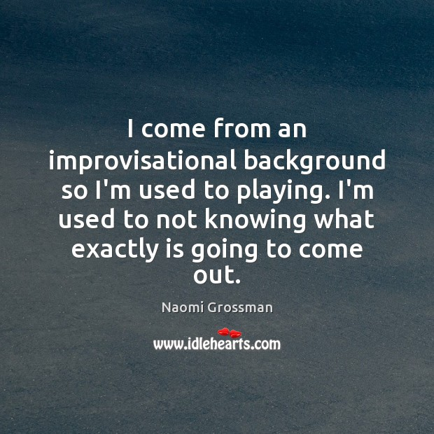 I come from an improvisational background so I'm used to playing. I'm Image