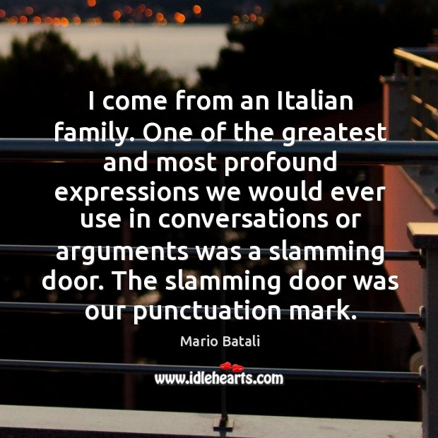 I come from an italian family. One of the greatest and most profound expressions we would Image