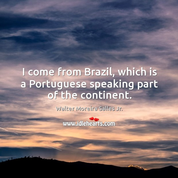 I come from brazil, which is a portuguese speaking part of the continent. Image