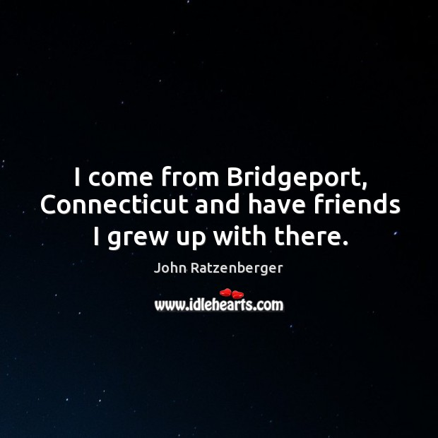 Image, I come from bridgeport, connecticut and have friends I grew up with there.