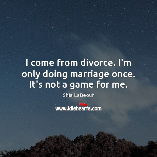 I come from divorce. I'm only doing marriage once. It's not a game for me. Shia LaBeouf Picture Quote