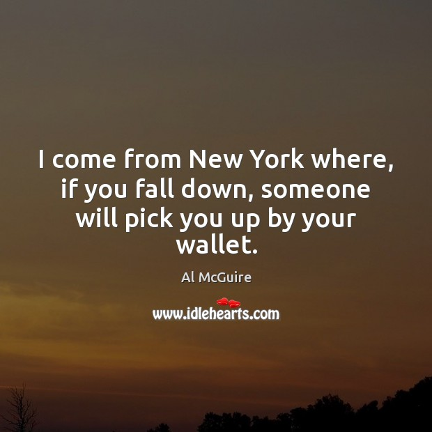 I come from New York where, if you fall down, someone will pick you up by your wallet. Image
