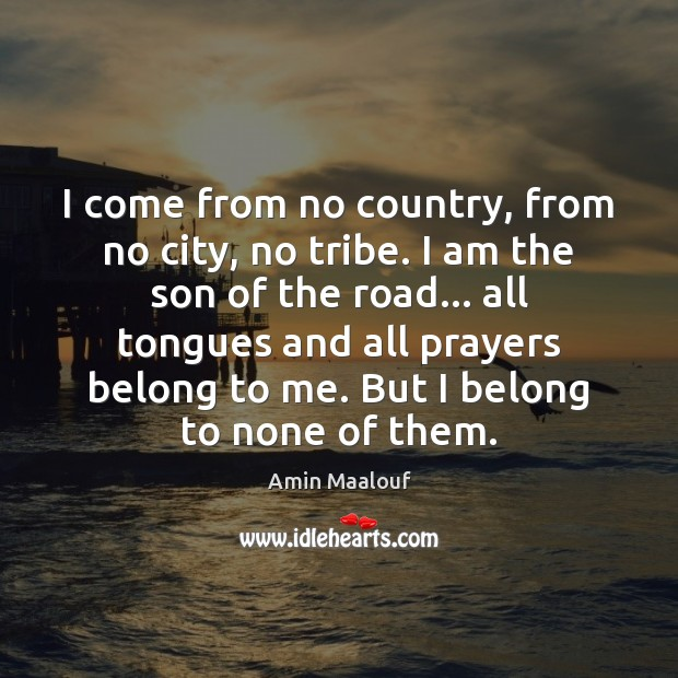 I come from no country, from no city, no tribe. I am Amin Maalouf Picture Quote