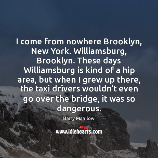 I come from nowhere Brooklyn, New York. Williamsburg, Brooklyn. These days Williamsburg Image