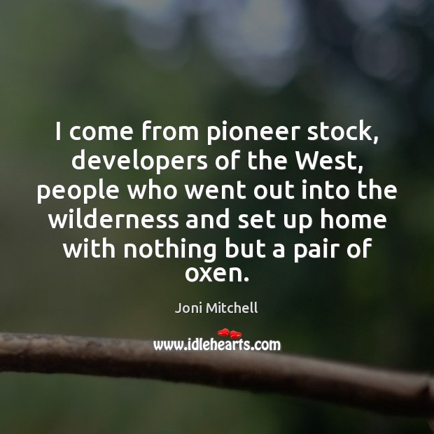 I come from pioneer stock, developers of the West, people who went Joni Mitchell Picture Quote