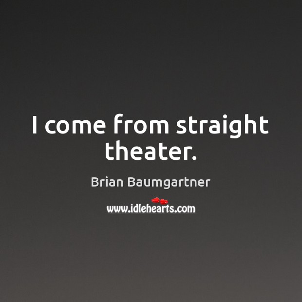 Image, I come from straight theater.