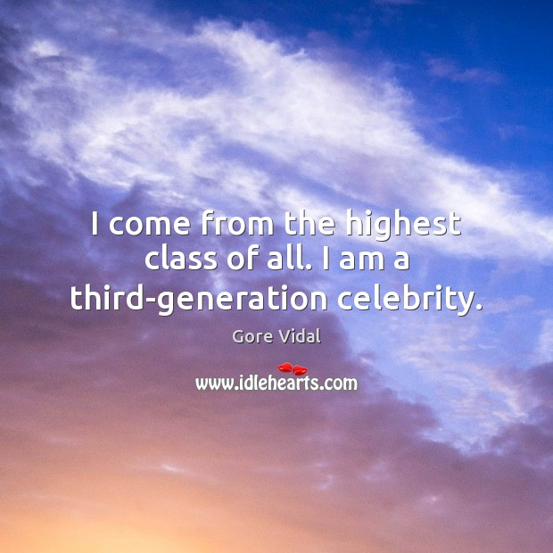 I come from the highest class of all. I am a third-generation celebrity. Gore Vidal Picture Quote