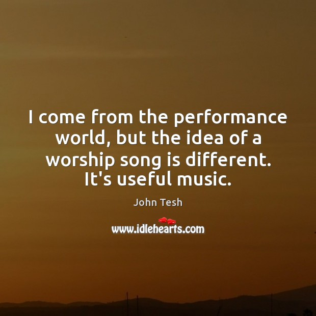 I come from the performance world, but the idea of a worship John Tesh Picture Quote