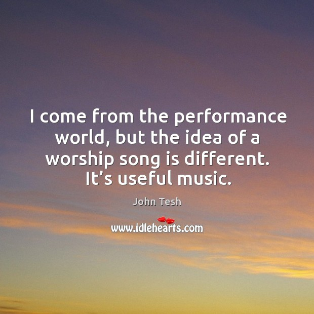 I come from the performance world, but the idea of a worship song is different. It's useful music. John Tesh Picture Quote