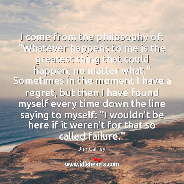 """I come from the philosophy of: """"Whatever happens to me is the Jim Carrey Picture Quote"""