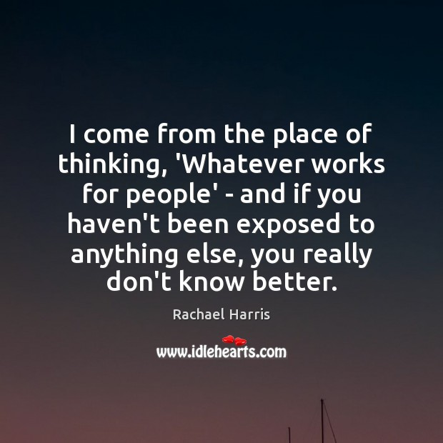 I come from the place of thinking, 'Whatever works for people' – Rachael Harris Picture Quote