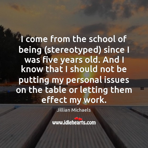 I come from the school of being (stereotyped) since I was five Jillian Michaels Picture Quote