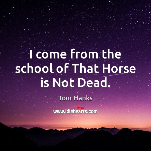 I come from the school of That Horse is Not Dead. Tom Hanks Picture Quote
