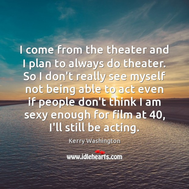 I come from the theater and I plan to always do theater. Image
