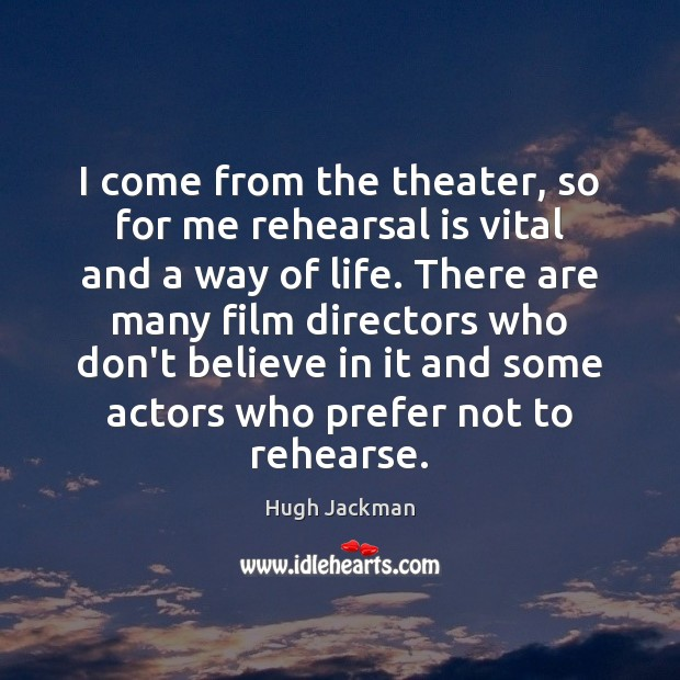 Image, I come from the theater, so for me rehearsal is vital and