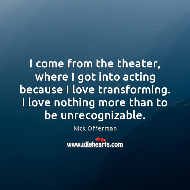 I come from the theater, where I got into acting because I Nick Offerman Picture Quote