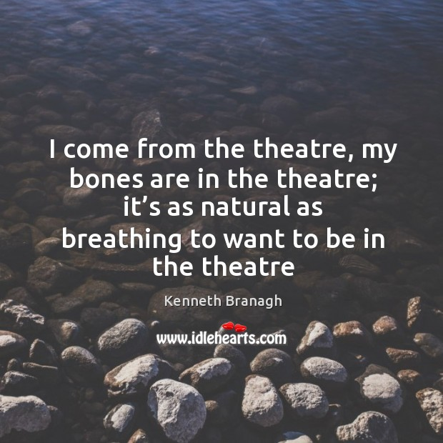 Image, I come from the theatre, my bones are in the theatre; it'