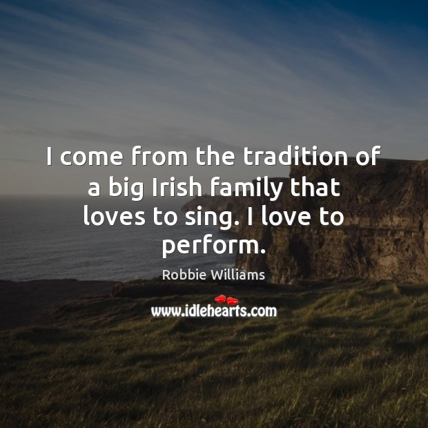 I come from the tradition of a big Irish family that loves to sing. I love to perform. Robbie Williams Picture Quote