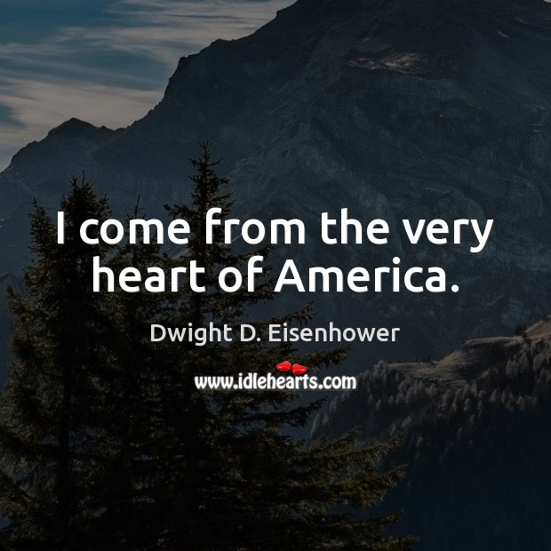 I come from the very heart of America. Dwight D. Eisenhower Picture Quote