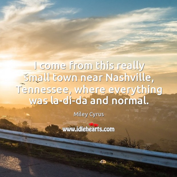 Image, I come from this really small town near nashville, tennessee, where everything was la-di-da and normal.