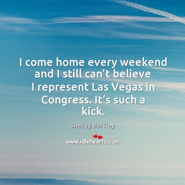I come home every weekend and I still can't believe I represent las vegas in congress. It's such a kick. Image