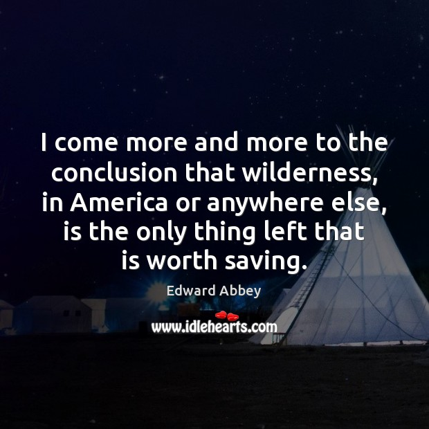 I come more and more to the conclusion that wilderness, in America Edward Abbey Picture Quote