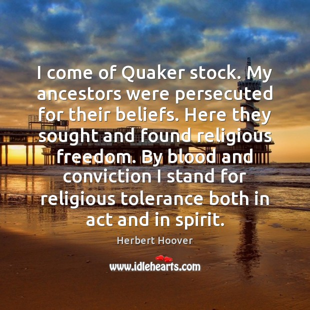 Image, I come of Quaker stock. My ancestors were persecuted for their beliefs.