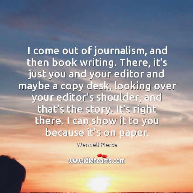 I come out of journalism, and then book writing. There, it's just Wendell Pierce Picture Quote