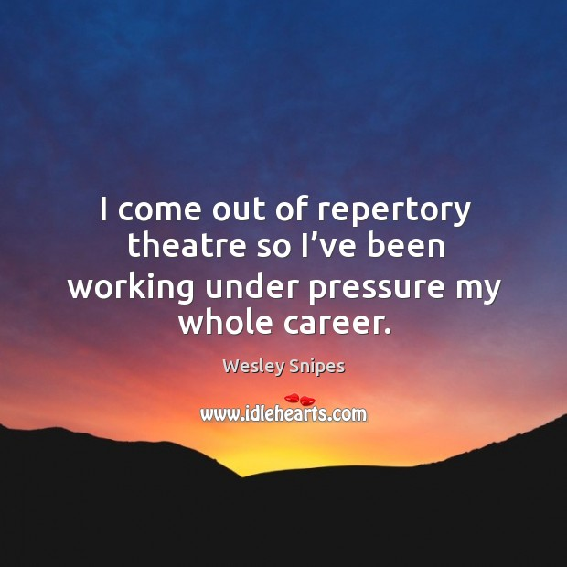 I come out of repertory theatre so I've been working under pressure my whole career. Wesley Snipes Picture Quote