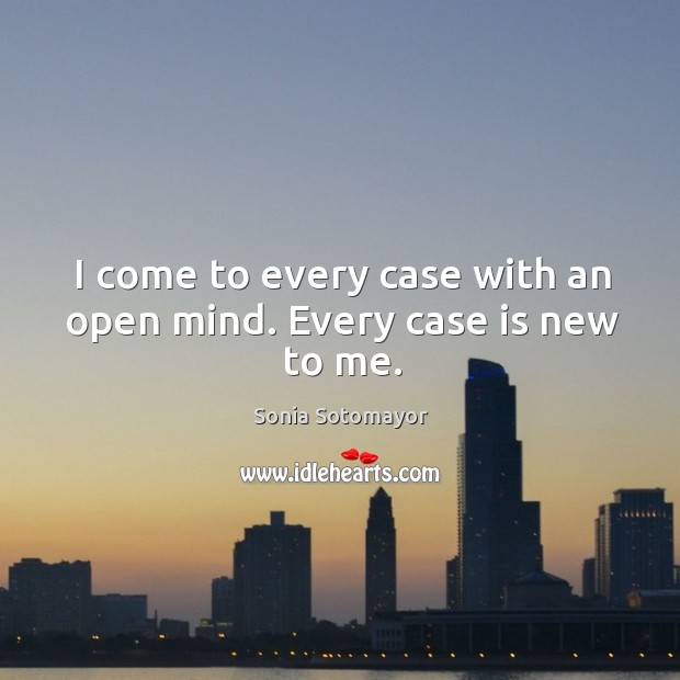 I come to every case with an open mind. Every case is new to me. Image
