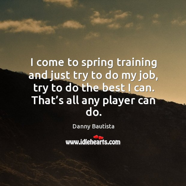I come to spring training and just try to do my job, try to do the best I can. Image