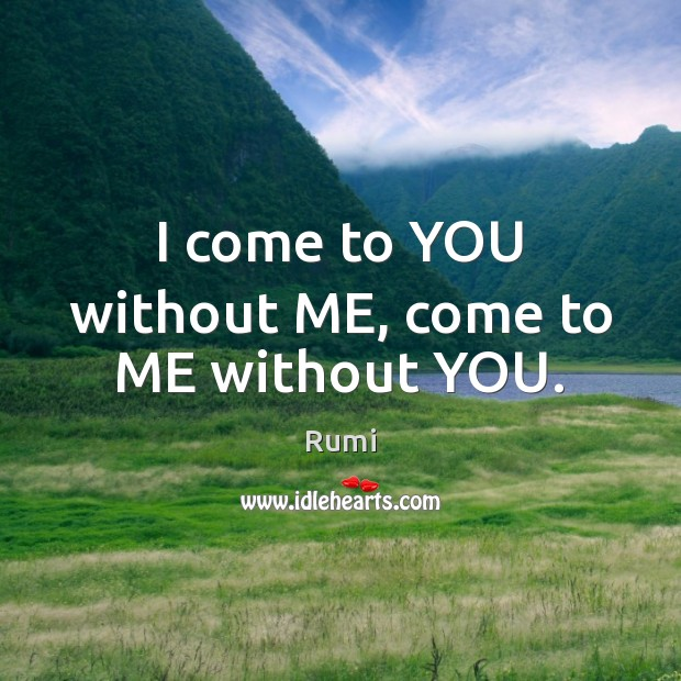 I come to YOU without ME, come to ME without YOU. Image