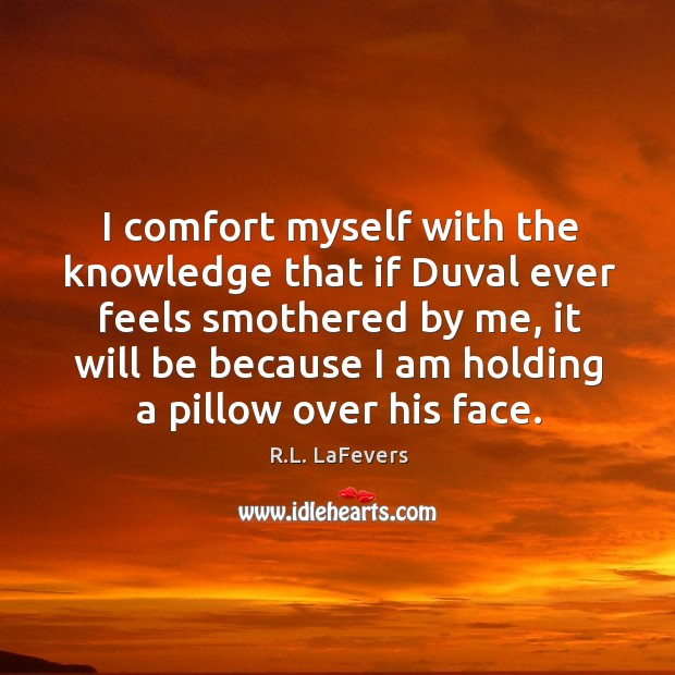 I comfort myself with the knowledge that if Duval ever feels smothered R.L. LaFevers Picture Quote
