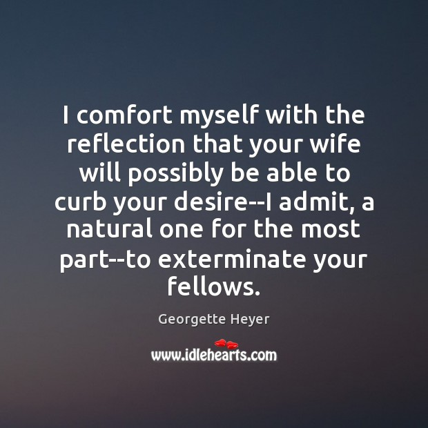 I comfort myself with the reflection that your wife will possibly be Image