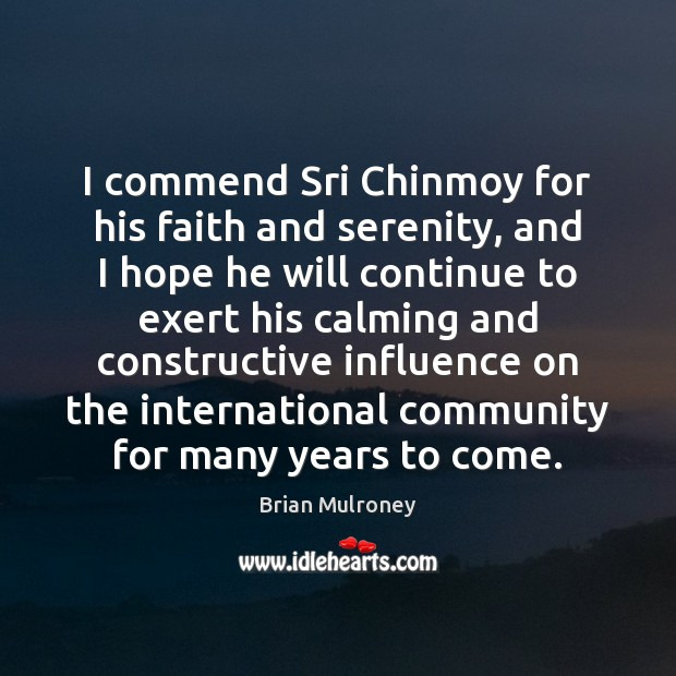 Image, I commend Sri Chinmoy for his faith and serenity, and I hope