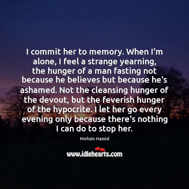 I commit her to memory. When I'm alone, I feel a strange Mohsin Hamid Picture Quote