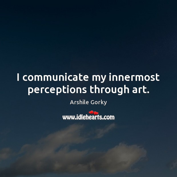 Image, I communicate my innermost perceptions through art.