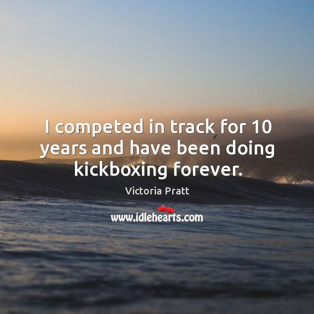 I competed in track for 10 years and have been doing kickboxing forever. Victoria Pratt Picture Quote