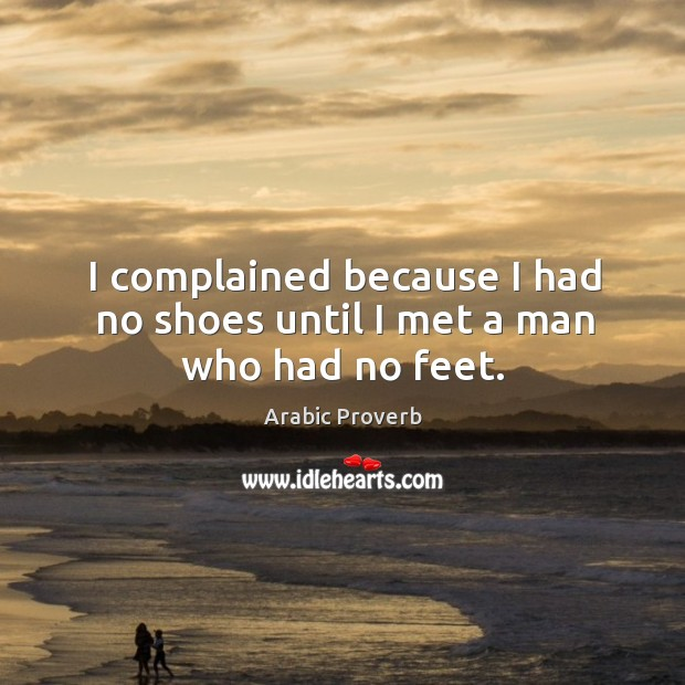 I complained because I had no shoes until I met a man who had no feet. Arabic Proverbs Image