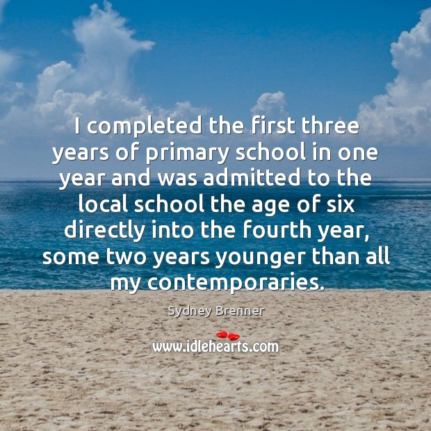 I completed the first three years of primary school in one year and was admitted to Sydney Brenner Picture Quote