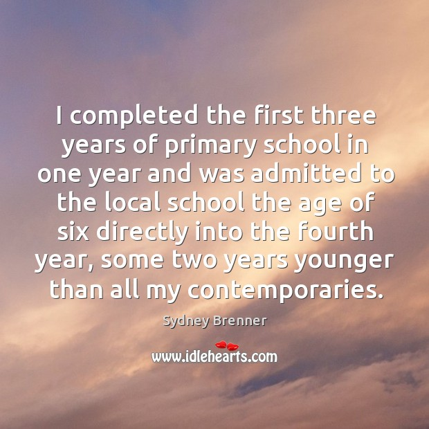 I completed the first three years of primary school in one year Sydney Brenner Picture Quote