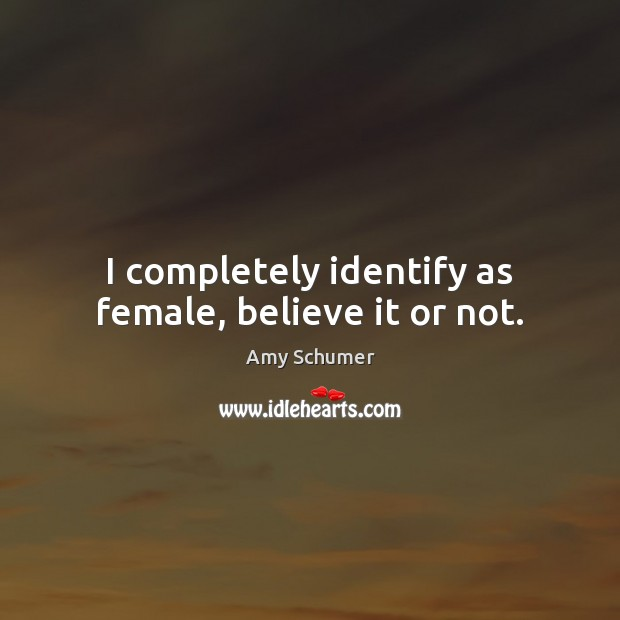 Image, I completely identify as female, believe it or not.